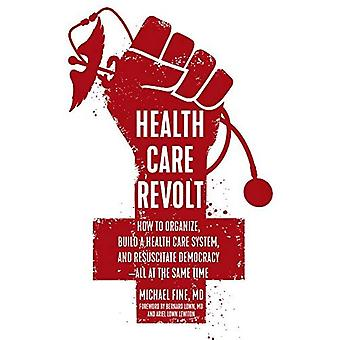 Health Care Revolt: How to� Organize, Build a Health Care System, and Resuscitate Democracy - All� at the Same Time