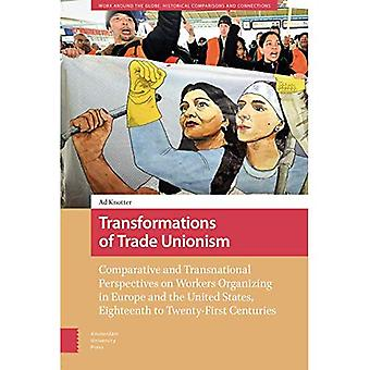 Transformations of Trade Unionism: Comparative and Transnational Perspectives on Workers Organizing in Europe and the United States, Eighteenth to Twenty-First Centuries (Work� Around the Globe: Historical Comparisons)