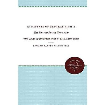 In Defense of Neutral Rights The United States Navy and the Wars of Independence in Chile and Peru by Billingsley & Edward Baxter