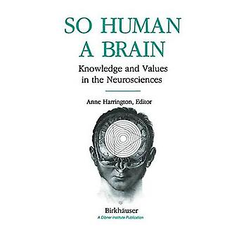 So Human a Brain  Knowledge and Values in the Neurosciences by HARRINGTON