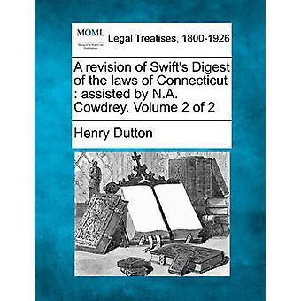 A revision of Swifts Digest of the laws of Connecticut  assisted by N.A. Cowdrey. Volume 2 of 2 by Dutton & Henry