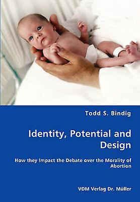 Identity Potential and Design  How they Impact the Debate over the Morality of Abortion by Bindig & Todd S.