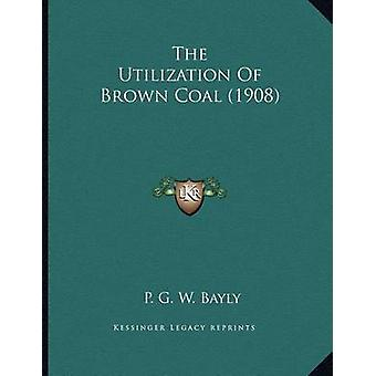 The Utilization of Brown Coal (1908) by P G W Bayly - 9781163996126 B