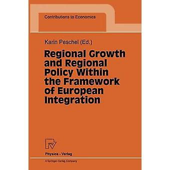 Regional Growth and Regional Policy Within the Framework of European Integration  Proceedings of a Conference on the Occasion of 25 Years Institute for Regional Research at the University of Kiel 199 by Peschel & Karin