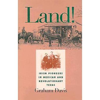 Land! - Irish Pioneers in Mexican and Revolutionary Texas by Graham Da