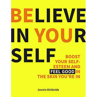 Believe in Yourself - Boost Your Self-Esteem and Feel Good in the Skin