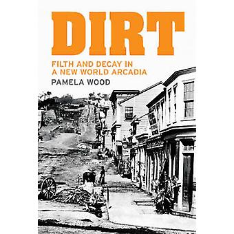 Dirt - Filth and Decay in a New World Arcadia by Pamela Wood - 9781869