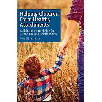 Helping Children Form Healthy Attachments: Building the Foundation for� Strong Lifelong Relationships