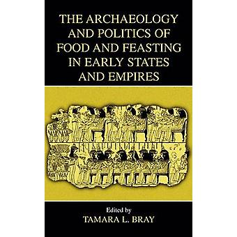 The Archaeology and Politics of Food and Feasting in Early States and Empires by Bray & Tamara L.
