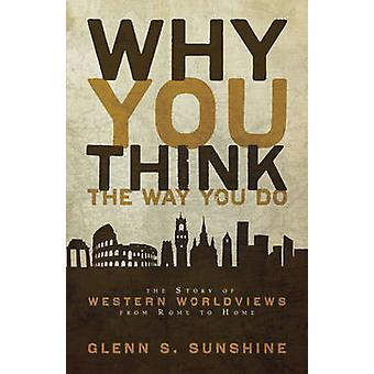 Why You Think the Way You Do The Story of Western Worldviews from Rome to Home by Sunshine & Glenn S.