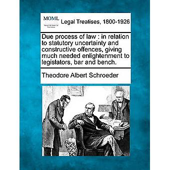 Due process of law  in relation to statutory uncertainty and constructive offences giving much needed enlightenment to legislators bar and bench. by Schroeder & Theodore Albert