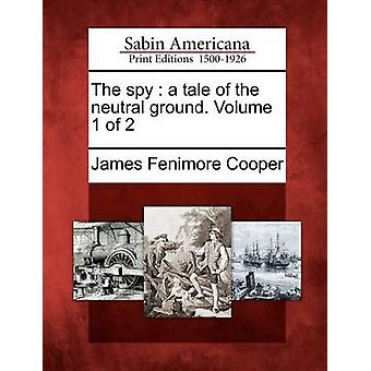 The spy  a tale of the neutral ground. Volume 1 of 2 by Cooper & James Fenimore