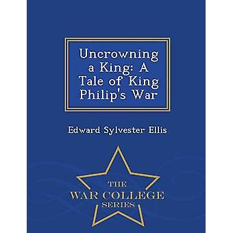 Uncrowning a King A Tale of King Philips War  War College Series by Ellis & Edward Sylvester