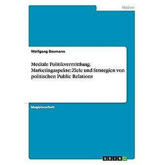 Mediale Politikvermittlung. Marketingaspekte Ziele und Strategien von politischen Public Relations by Baumann & Wolfgang
