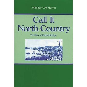 Appelez-le North Country - histoire du Nord du Michigan par John Bartlow Martin