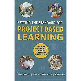 Setting the Standard for Project Based Learning - A Proven Approach to