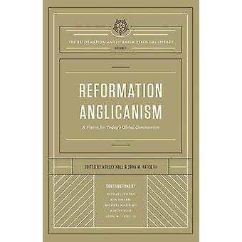 Reformation Anglicanism - A Vision for Today's Global Communion - Volum