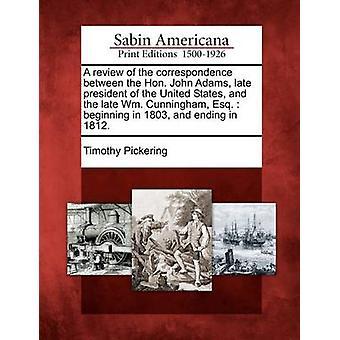 Eine Überprüfung der Korrespondenz zwischen der Hon John Adams verstorbene Präsident der Vereinigten Staaten und die späten WM Cunningham Esq  im Jahre 1803 bis 1812. von Pickering & Timothy