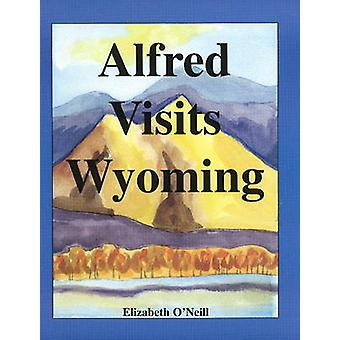Alfred Visits Wyoming by Elizabeth O'Neill - 9780982228814 Book