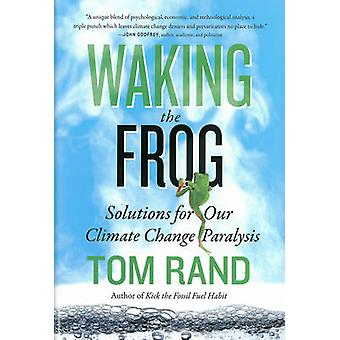 Waking the Frog - Solutions for Our Climate Change Paralysis by Tom Ra