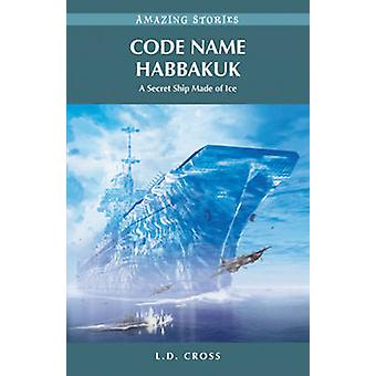 Code Name Habbakuk - A Secret Ship Made of Ice by L. D. Cross - 978192