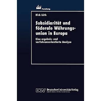 Subsidiaritt und fderale Whrungsunion in Europa  Eine ergebnis und verfahrensorientierte Analyse by Lth & Dirk