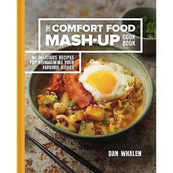 The Comfort Food Mash-Up Cookbook - 80 Delicious Recipes for Reimagini