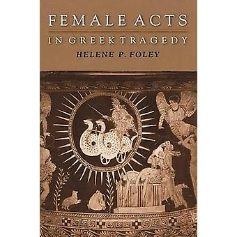 Female Acts in Greek Tragedy by Helene P. Foley - 9780691094922 Book