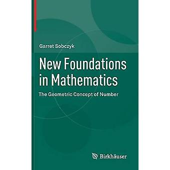 New Foundations in Mathematics The Geometric Concept of Number by Sobczyk & Garret