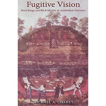Fugitive Vision Slave Image and Black Identity in Antebellum Narrative by Chaney & Michael A.