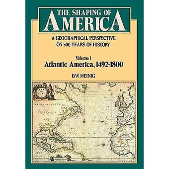 Shaping of America A Geographical Perspective on 500 Years of History Volume 1 Atlantic America 14921800 by Meinig & D W
