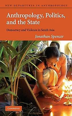Anthropology Politics and the State Democracy and Violence in South Asia by Spencer & Jonathan