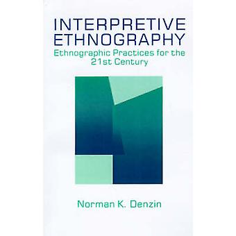 Interpretive Ethnography Ethnographic Practices for the 21st Century by Denzin & Norman K.
