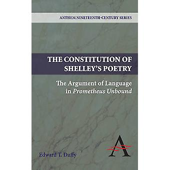 The Constitution of Shelleys Poetry The Argument of Language in Prometheus Unbound by Duffy & Edward T.