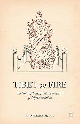 Tibet on Fire Buddhism Prougeest and the Rhetoric of SelfImmolation by WhalenBridge & John