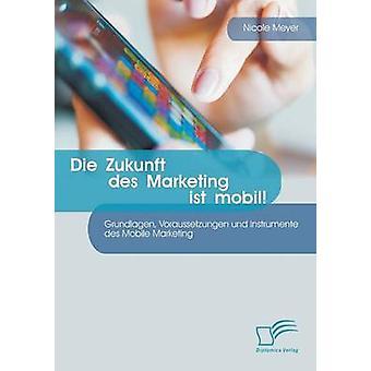 Die Zukunft Des Marketing Ist Mobil Grundlagen Voraussetzungen Und Instrumente Des Mobile Marketing by Meyer & Nicole
