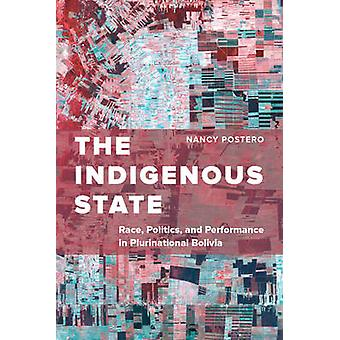 The Indigenous State - Race - Politics - and Performance in Plurinatio