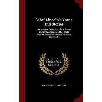 Abe Lincolns Yarns and Stories A Complete Collection of the Funny and Witty Anecdotes That Made Lincoln Famous As Americas Greatest Story Teller by McClure & Alexander Kelly