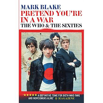 Pretend You're In A War: The Who and the Sixties (Paperback) by Blake Mark