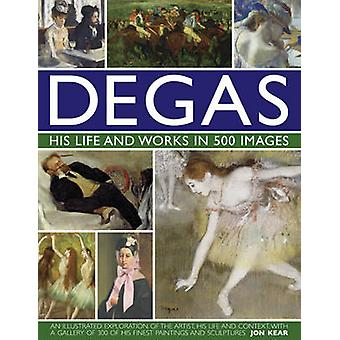 Degas His Life and Works in 500 Images - An Illustrated Exploration of