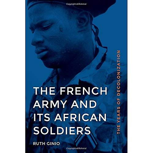 The French Army and its African Soldiers  The Years of Decolonization (France Overseas  Studies in Empire and Decolonization)