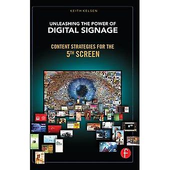 Unleashing the Power of Digital Signage Content Strategies for the 5th Screen by Kelsen & Keith
