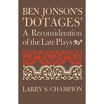 Ben Jonsons Dotages A Reconsideration of the Late Plays by Champion & Larry S.