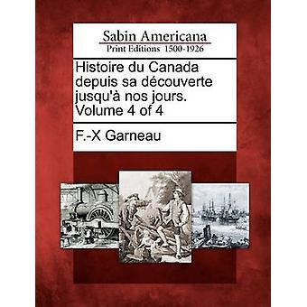 Histoire du Canada depuis sa dcouverte jusqu nos jours. Volume 4 of 4 by Garneau & F.X