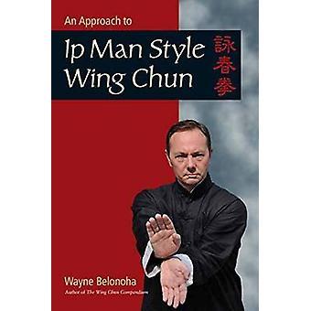 An Introduction to IP Man Style Wing Chun Kung Fu by Wayne Belonoha -