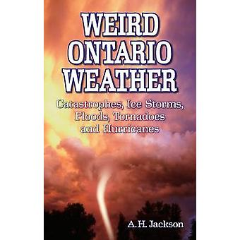Weird Ontario Weather - Catastrophes - Ice Storms - Floods - Tornadoes