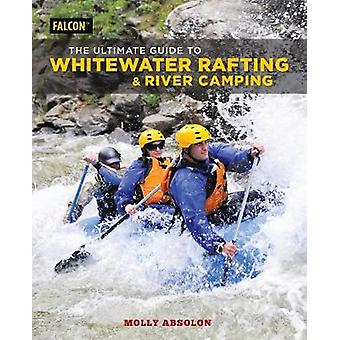 The Ultimate Guide to Whitewater Rafting and River Camping by The Ult