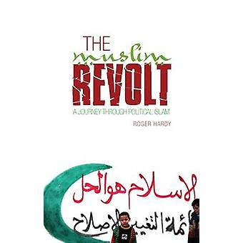 The Muslim Revolt - A Journey Through Political Islam by Roger Hardy -
