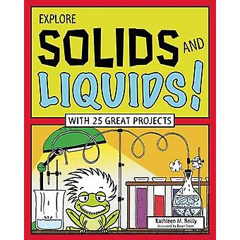 Explore Solids and Liquids! - With 25 Great Projects by Kathleen M. Re