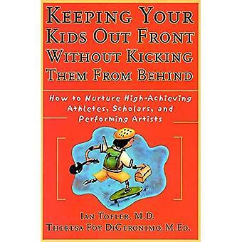 Garder vos enfants à l'avant sans les coups de pied par derrière: comment cultiver des athlètes très performants, savants et artistes de la scène